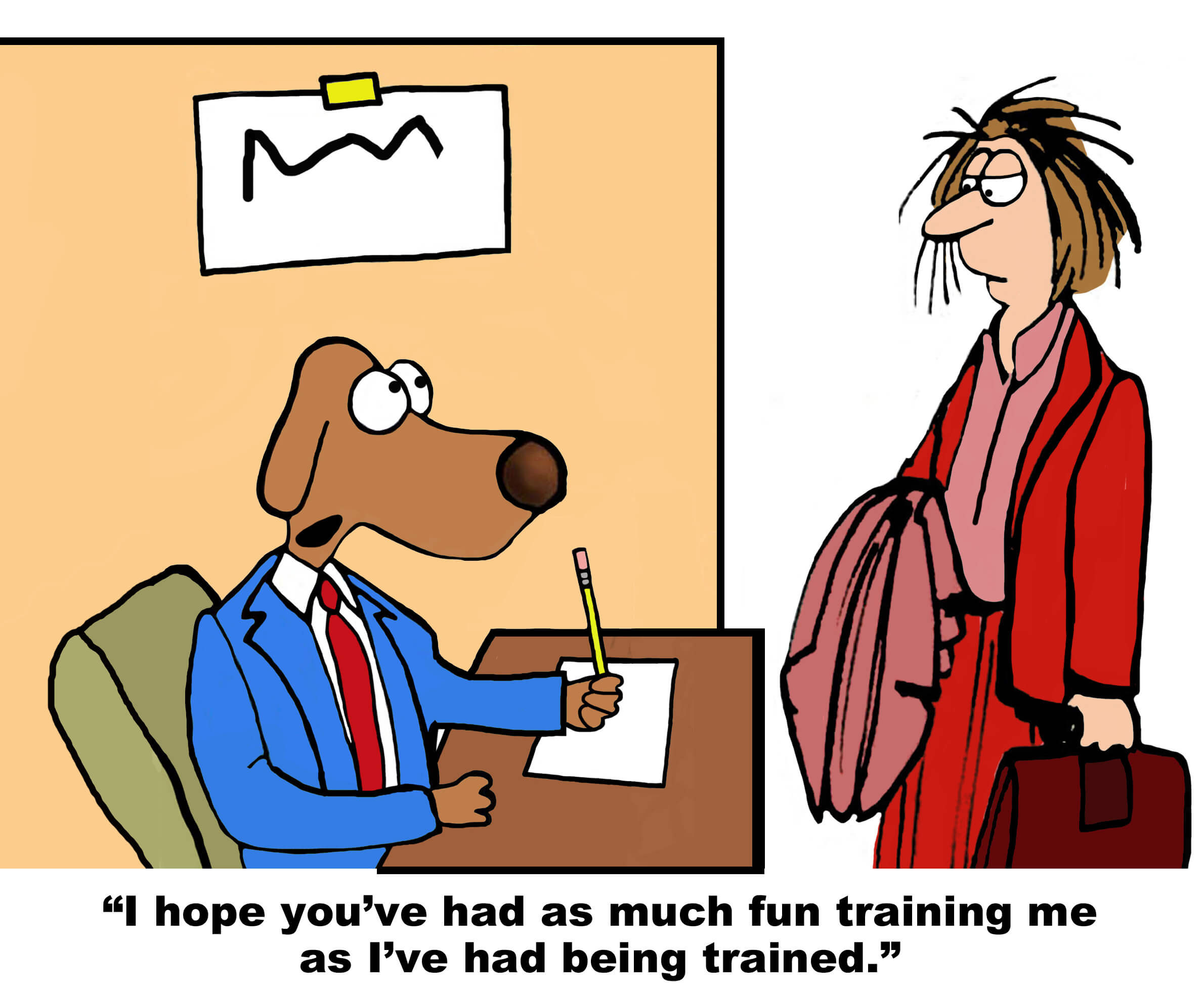 Business cartoon showing dog and disheveled businesswoman, dog says to her, 'I hope you've had as much fun training me as I've had being trained'.