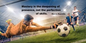 Mastery is the deepening of presence, not the perfection of skiils. -Marcia Reynolds