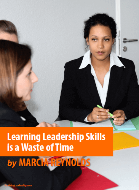 Learning Leadership Skills is a Waste of Time by Marcia Reynolds